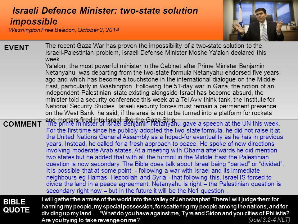 he Israeli Defence Minister: two-state solution impossible The recent Gaza War has proven the impossibility of a two-state solution to the Israeli-Palestinian problem, Israeli Defense Minister Moshe Ya'alon declared this week.