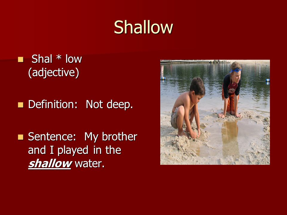 Shallow Shal * low (adjective) Shal * low (adjective) Definition: Not deep.