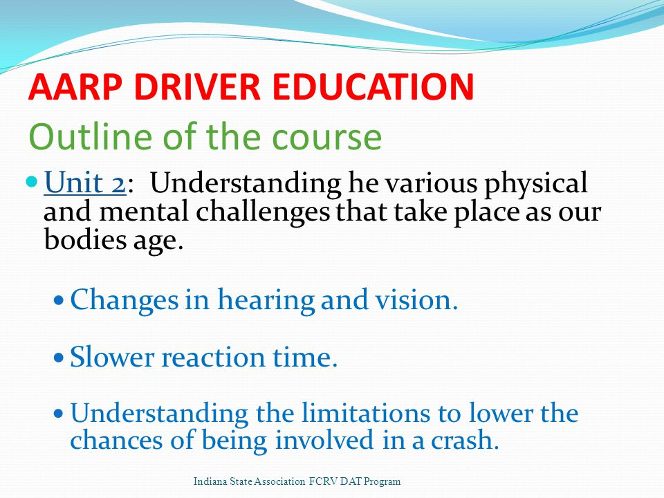 AARP DRIVER EDUCATION Outline of the course Unit 2 : Understanding he various physical and mental challenges that take place as our bodies age.