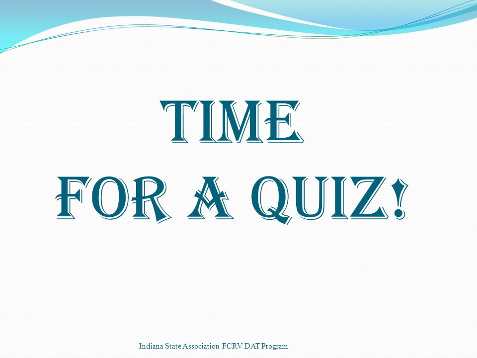 Time for a Quiz! Indiana State Association FCRV DAT Program