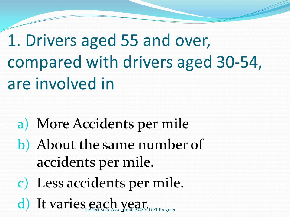 1. Drivers aged 55 and over, compared with drivers aged 30-54, are involved in a) More Accidents per mile b) About the same number of accidents per mi