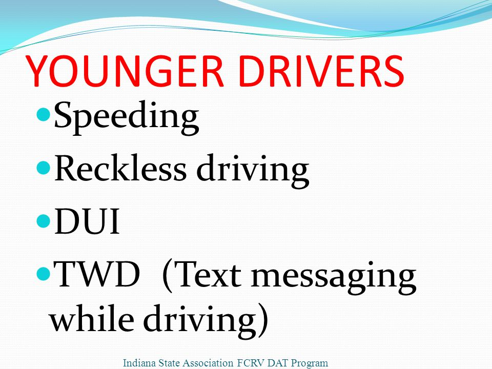 YOUNGER DRIVERS Speeding Reckless driving DUI TWD (Text messaging while driving) Indiana State Association FCRV DAT Program