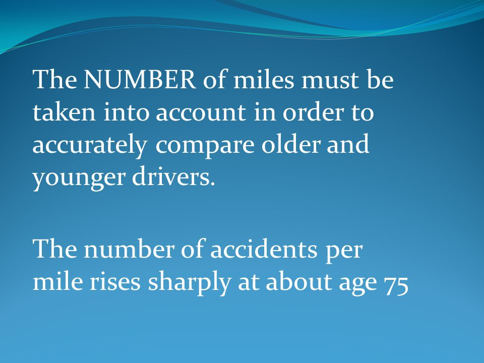 The NUMBER of miles must be taken into account in order to accurately compare older and younger drivers.