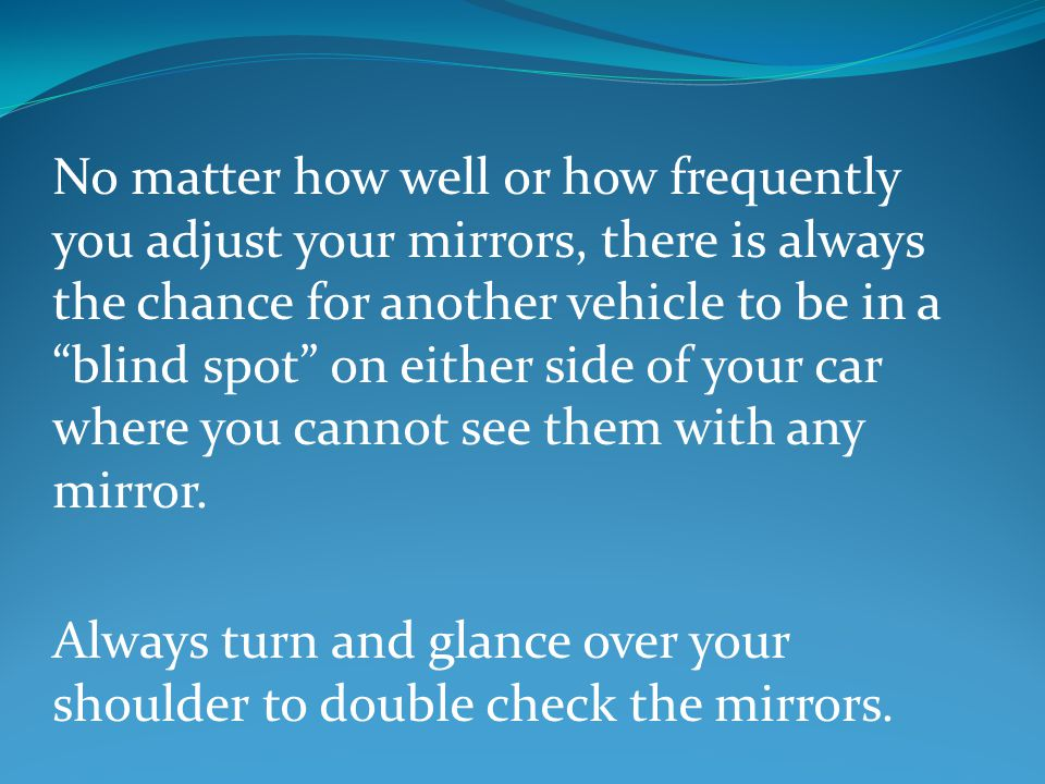 No matter how well or how frequently you adjust your mirrors, there is always the chance for another vehicle to be in a blind spot on either side of your car where you cannot see them with any mirror.