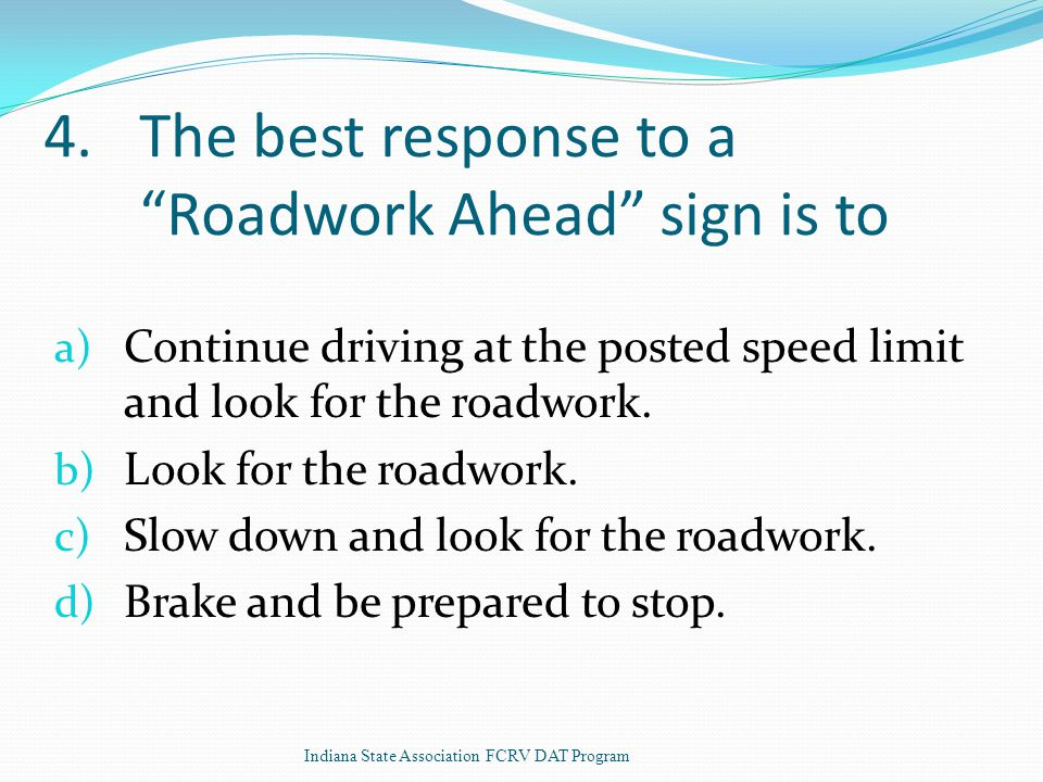 4.The best response to a Roadwork Ahead sign is to a) Continue driving at the posted speed limit and look for the roadwork.