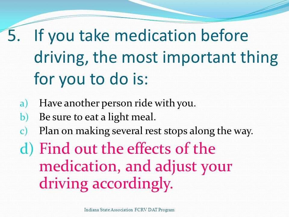 5.If you take medication before driving, the most important thing for you to do is: a) Have another person ride with you.