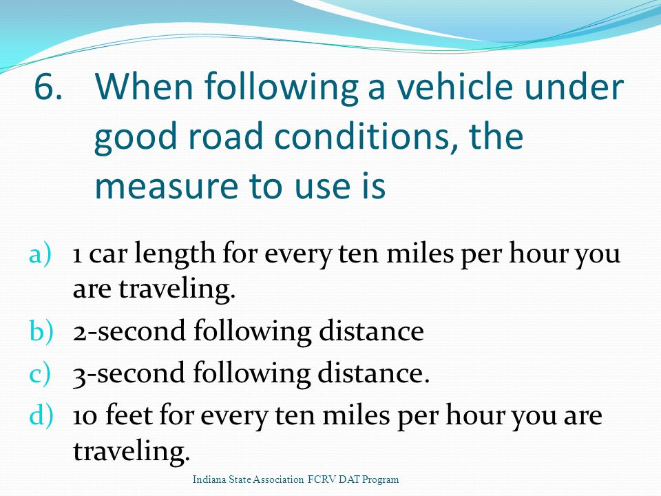 6.When following a vehicle under good road conditions, the measure to use is a) 1 car length for every ten miles per hour you are traveling.