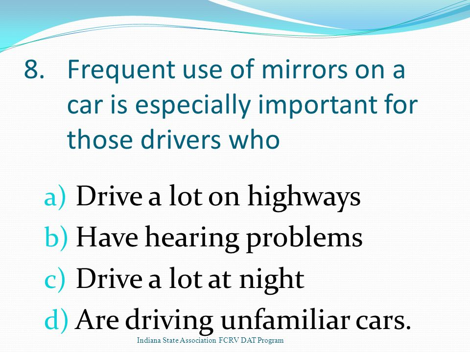 8.Frequent use of mirrors on a car is especially important for those drivers who a) Drive a lot on highways b) Have hearing problems c) Drive a lot at night d) Are driving unfamiliar cars.