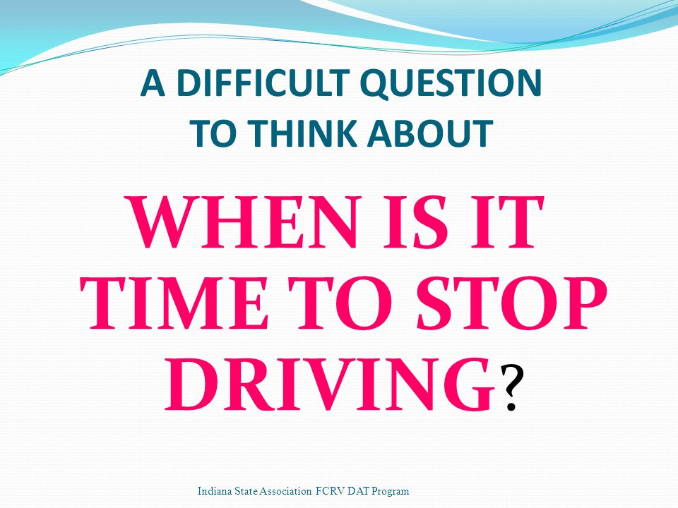 A DIFFICULT QUESTION TO THINK ABOUT WHEN IS IT TIME TO STOP DRIVING .