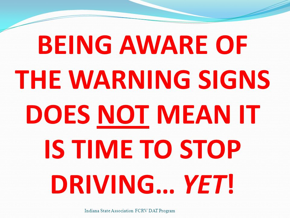 BEING AWARE OF THE WARNING SIGNS DOES NOT MEAN IT IS TIME TO STOP DRIVING… YET.