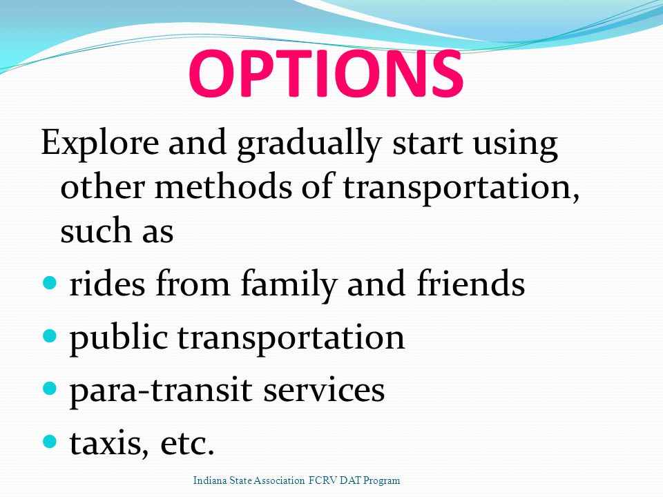 OPTIONS Explore and gradually start using other methods of transportation, such as rides from family and friends public transportation para-transit services taxis, etc.