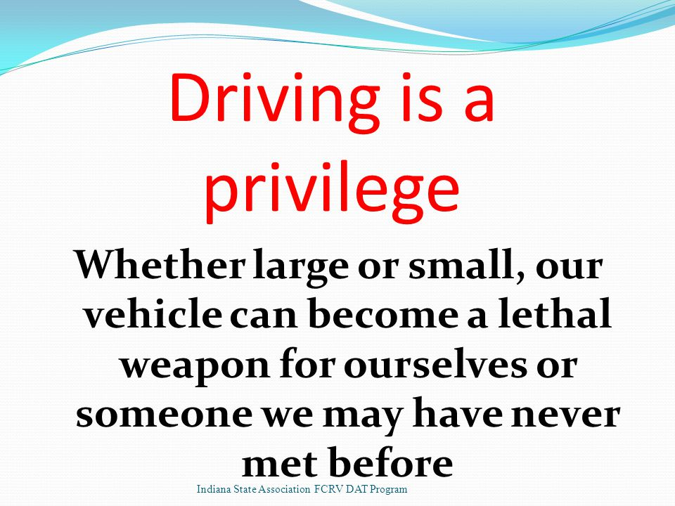 Driving is a privilege Whether large or small, our vehicle can become a lethal weapon for ourselves or someone we may have never met before Indiana State Association FCRV DAT Program