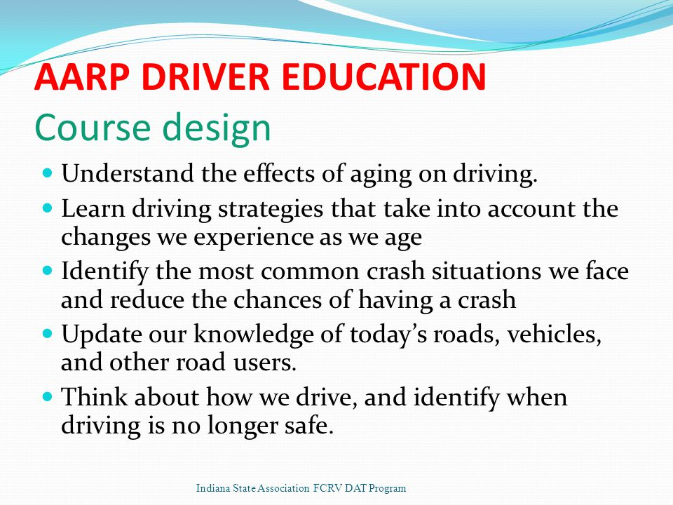 AARP DRIVER EDUCATION Course design Understand the effects of aging on driving.