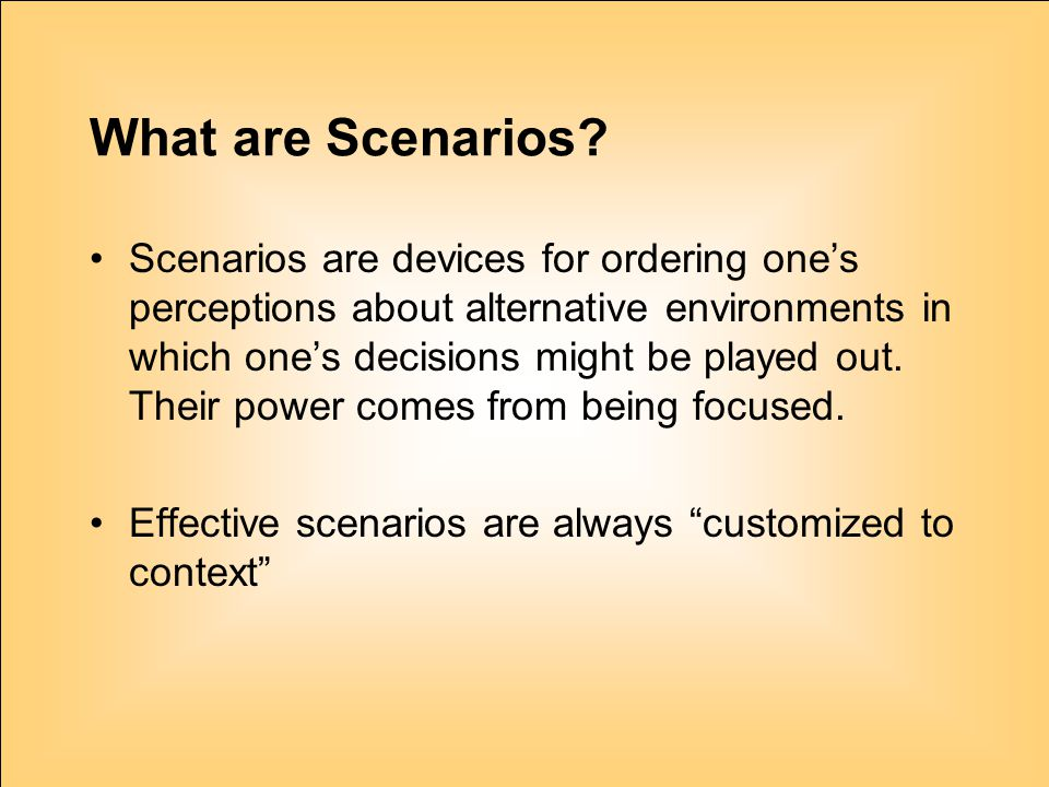 4 What are Scenarios? Scenarios are devices for ordering one's perceptions about alternative environments in which one's decisions might be played out