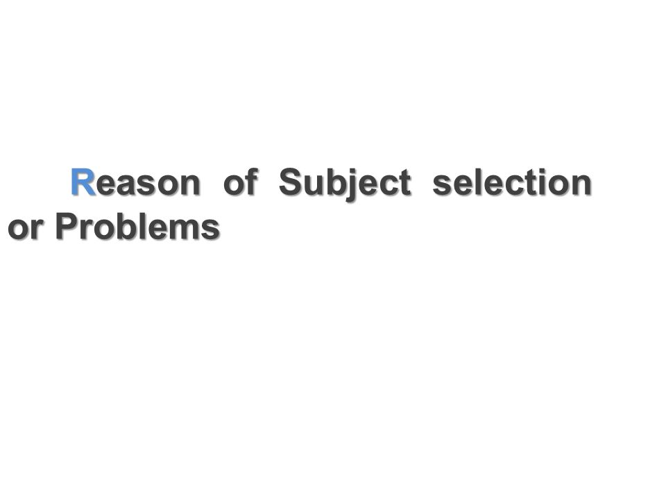 Reason of Subject selection or Problems Reason of Subject selection or Problems