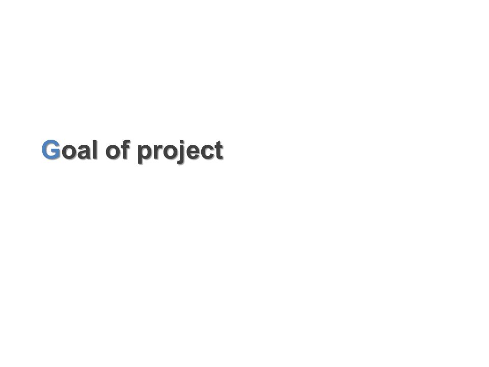 Goal of project Goal of project