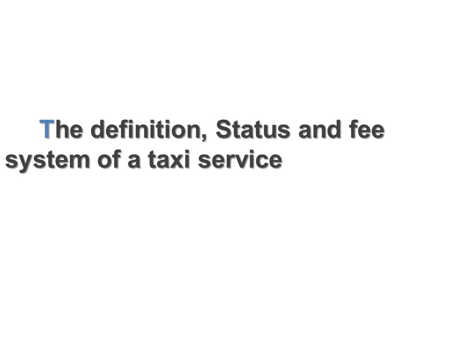 The definition, Status and fee system of a taxi service The definition, Status and fee system of a taxi service