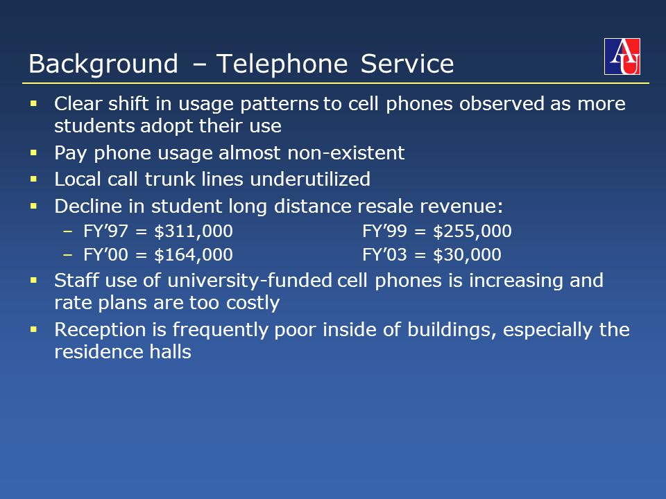 Background – Telephone Service  Clear shift in usage patterns to cell phones observed as more students adopt their use  Pay phone usage almost non-existent  Local call trunk lines underutilized  Decline in student long distance resale revenue: –FY'97 = $311,000FY'99 = $255,000 –FY'00 = $164,000FY'03 = $30,000  Staff use of university-funded cell phones is increasing and rate plans are too costly  Reception is frequently poor inside of buildings, especially the residence halls