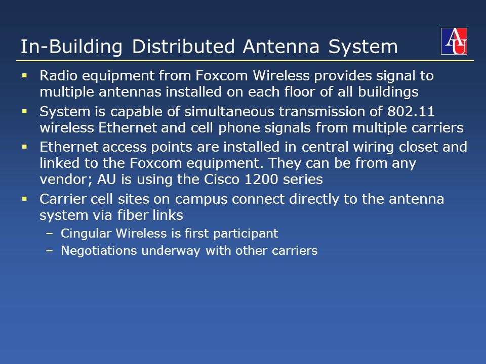 In-Building Distributed Antenna System  Radio equipment from Foxcom Wireless provides signal to multiple antennas installed on each floor of all buildings  System is capable of simultaneous transmission of 802.11 wireless Ethernet and cell phone signals from multiple carriers  Ethernet access points are installed in central wiring closet and linked to the Foxcom equipment.