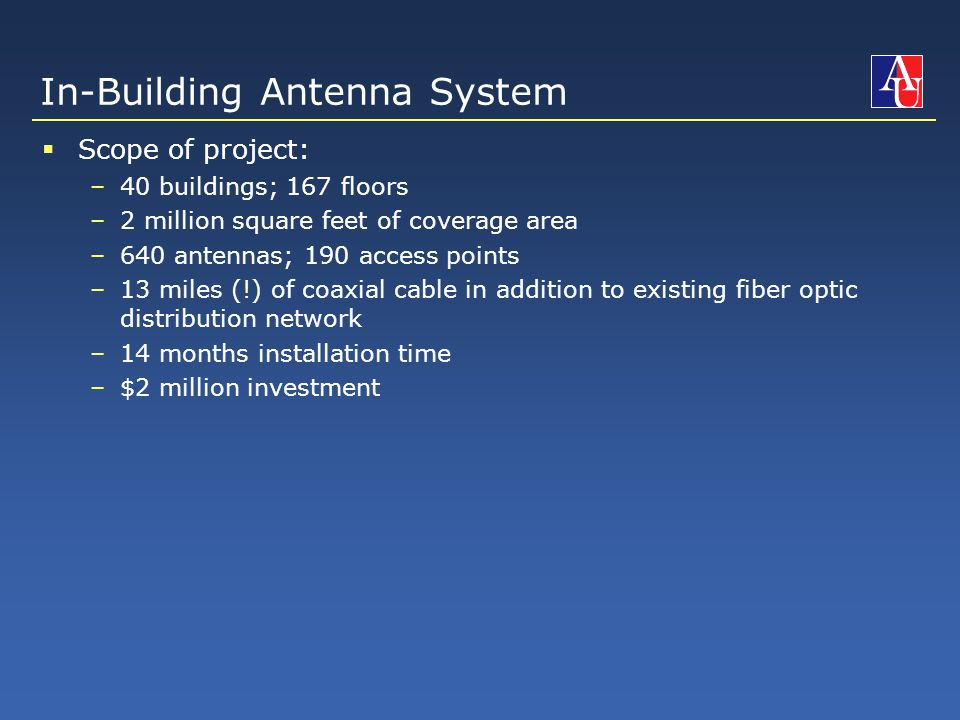 In-Building Antenna System  Scope of project: –40 buildings; 167 floors –2 million square feet of coverage area –640 antennas; 190 access points –13 miles (!) of coaxial cable in addition to existing fiber optic distribution network –14 months installation time –$2 million investment