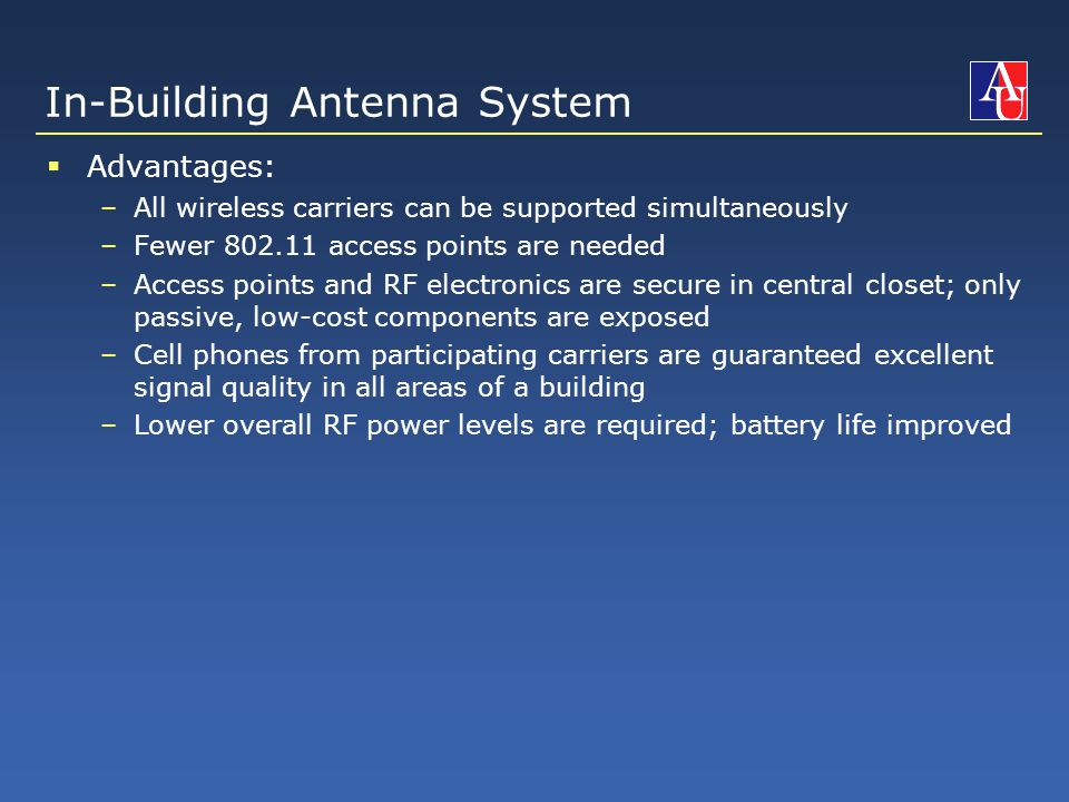 In-Building Antenna System  Advantages: –All wireless carriers can be supported simultaneously –Fewer 802.11 access points are needed –Access points and RF electronics are secure in central closet; only passive, low-cost components are exposed –Cell phones from participating carriers are guaranteed excellent signal quality in all areas of a building –Lower overall RF power levels are required; battery life improved