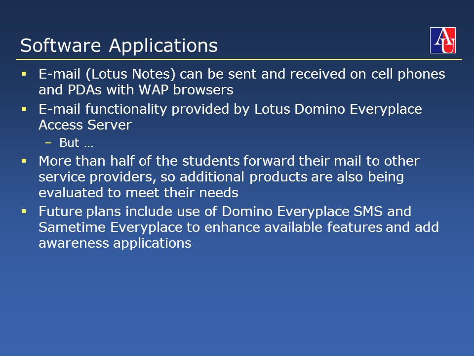 Software Applications  E-mail (Lotus Notes) can be sent and received on cell phones and PDAs with WAP browsers  E-mail functionality provided by Lotus Domino Everyplace Access Server –But …  More than half of the students forward their mail to other service providers, so additional products are also being evaluated to meet their needs  Future plans include use of Domino Everyplace SMS and Sametime Everyplace to enhance available features and add awareness applications