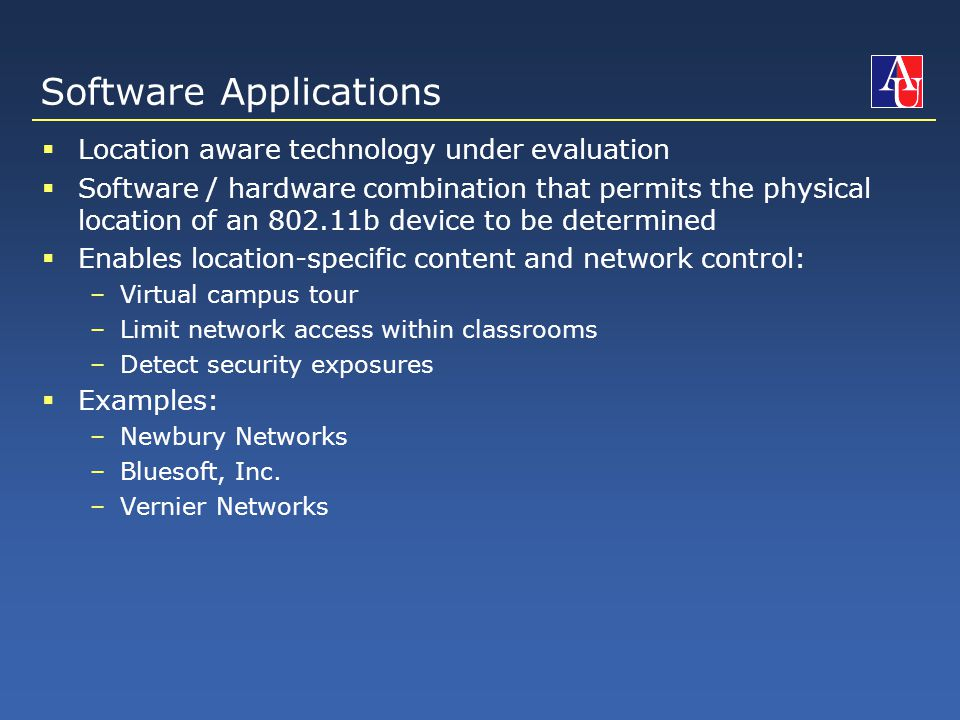 Software Applications  Location aware technology under evaluation  Software / hardware combination that permits the physical location of an 802.11b device to be determined  Enables location-specific content and network control: –Virtual campus tour –Limit network access within classrooms –Detect security exposures  Examples: –Newbury Networks –Bluesoft, Inc.
