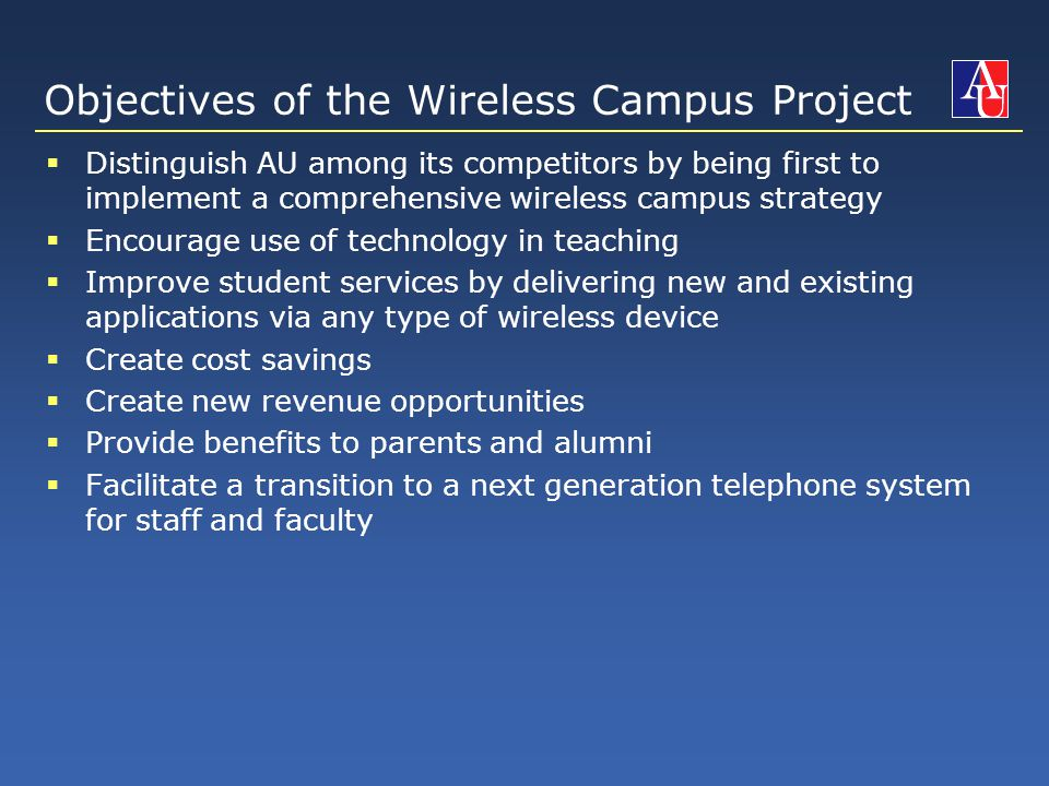 Objectives of the Wireless Campus Project  Distinguish AU among its competitors by being first to implement a comprehensive wireless campus strategy  Encourage use of technology in teaching  Improve student services by delivering new and existing applications via any type of wireless device  Create cost savings  Create new revenue opportunities  Provide benefits to parents and alumni  Facilitate a transition to a next generation telephone system for staff and faculty