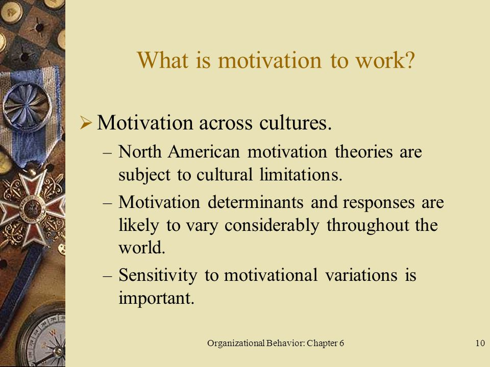 Organizational Behavior: Chapter 610 What is motivation to work?  Motivation across cultures. – North American motivation theories are subject to cul