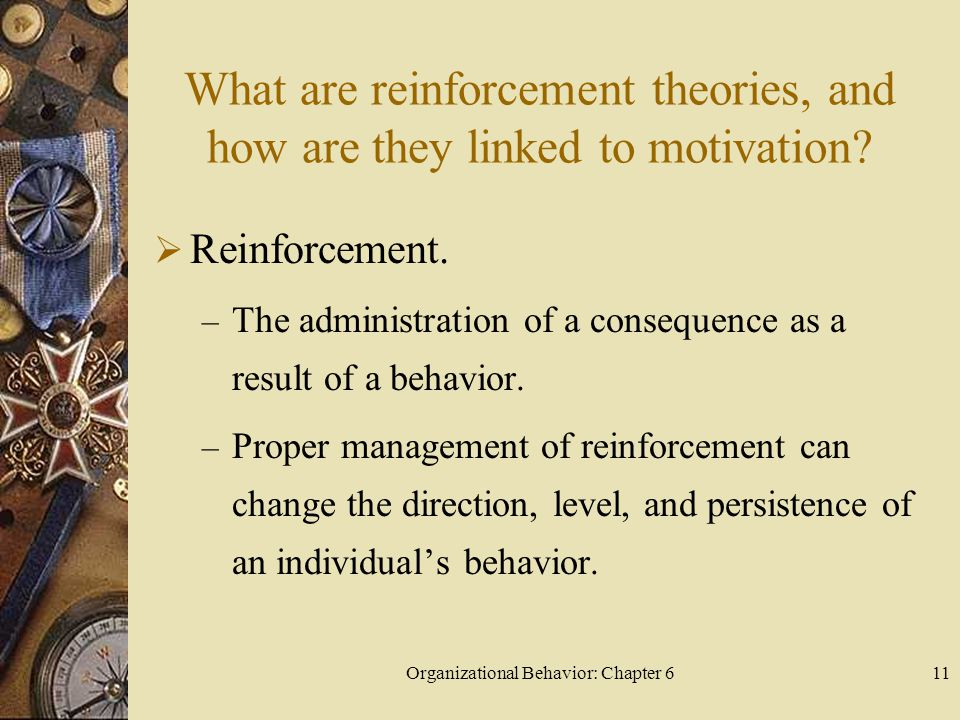Organizational Behavior: Chapter 611 What are reinforcement theories, and how are they linked to motivation?  Reinforcement. – The administration of