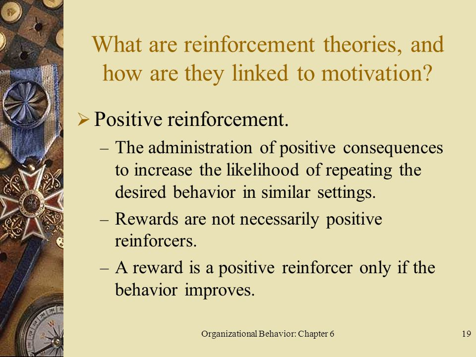 Organizational Behavior: Chapter 619 What are reinforcement theories, and how are they linked to motivation?  Positive reinforcement. – The administr