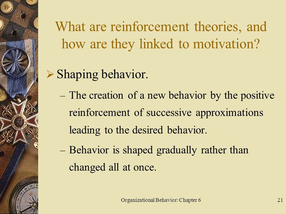 Organizational Behavior: Chapter 621 What are reinforcement theories, and how are they linked to motivation?  Shaping behavior. – The creation of a n