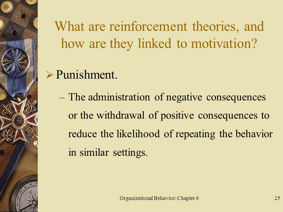 Organizational Behavior: Chapter 625 What are reinforcement theories, and how are they linked to motivation?  Punishment. – The administration of neg
