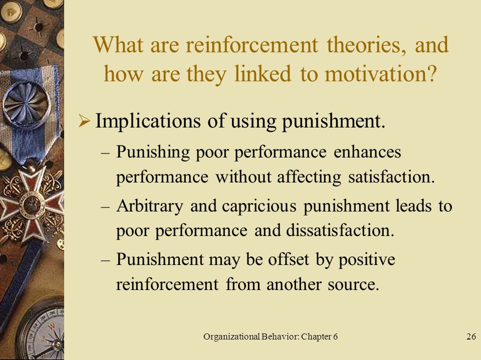 Organizational Behavior: Chapter 626 What are reinforcement theories, and how are they linked to motivation?  Implications of using punishment. – Pun