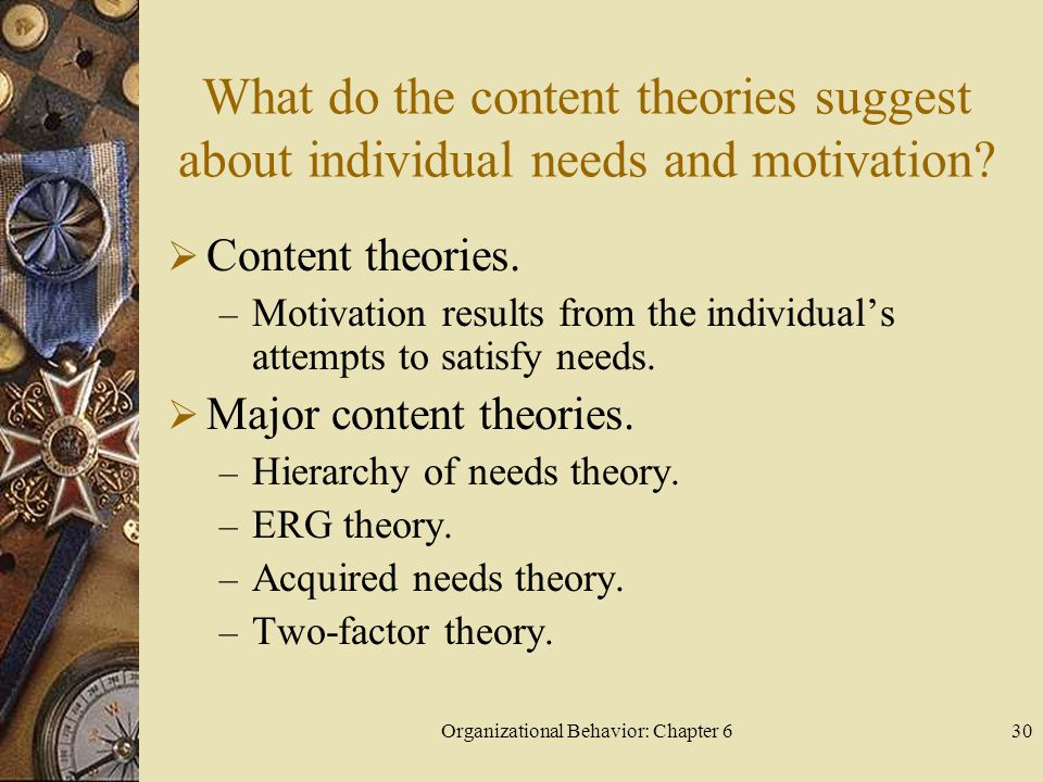 Organizational Behavior: Chapter 630 What do the content theories suggest about individual needs and motivation?  Content theories. – Motivation resu