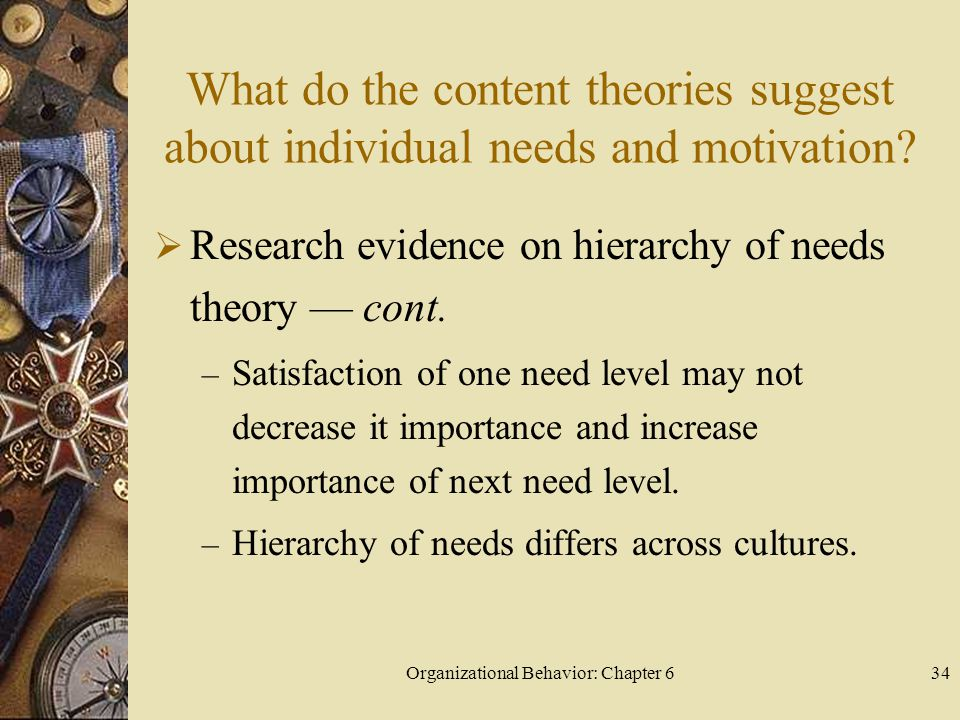 Organizational Behavior: Chapter 634 What do the content theories suggest about individual needs and motivation?  Research evidence on hierarchy of n