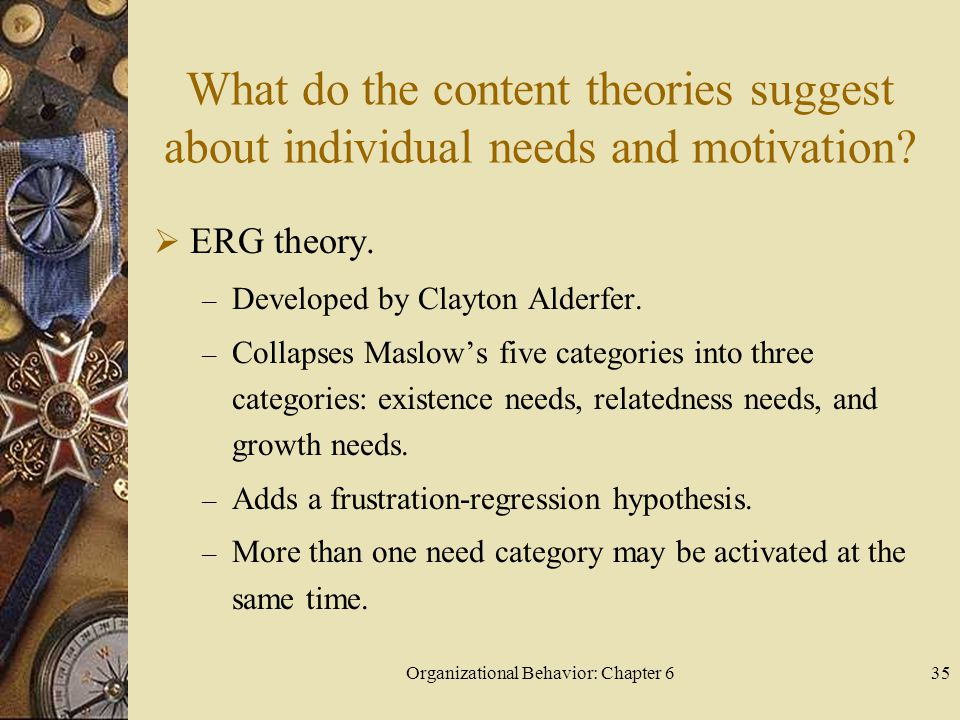 Organizational Behavior: Chapter 635 What do the content theories suggest about individual needs and motivation?  ERG theory. – Developed by Clayton