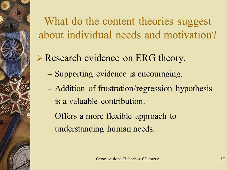 Organizational Behavior: Chapter 637 What do the content theories suggest about individual needs and motivation?  Research evidence on ERG theory. –