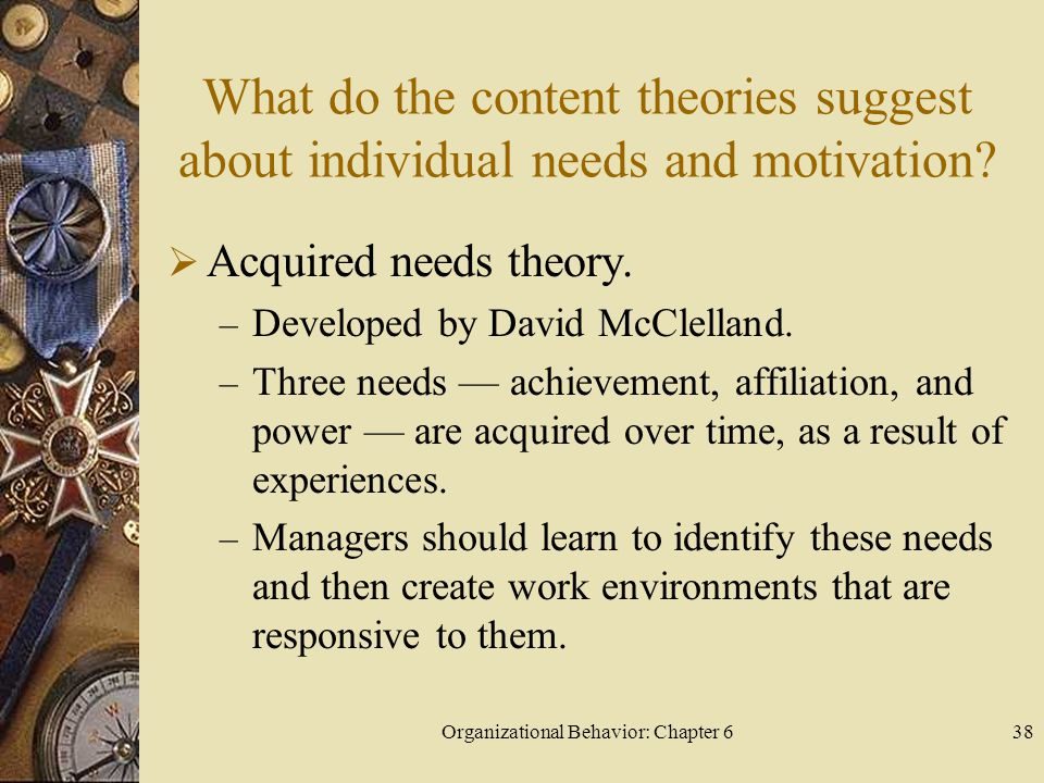 Organizational Behavior: Chapter 638 What do the content theories suggest about individual needs and motivation?  Acquired needs theory. – Developed