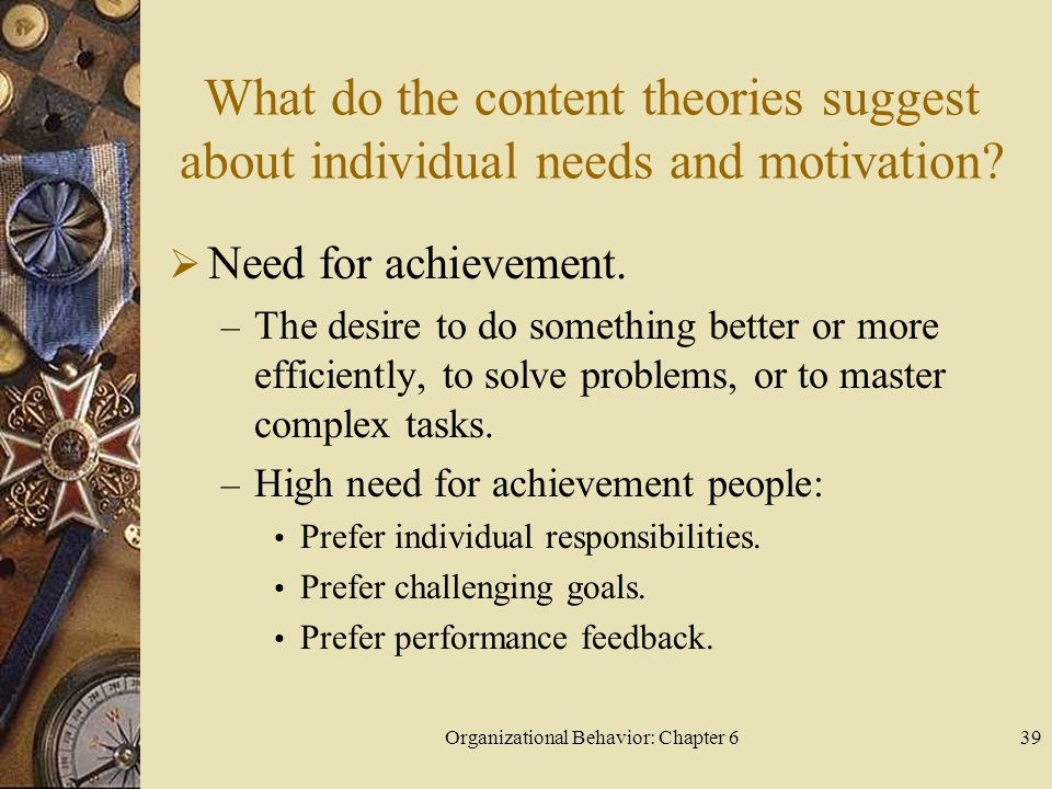 Organizational Behavior: Chapter 639 What do the content theories suggest about individual needs and motivation?  Need for achievement. – The desire