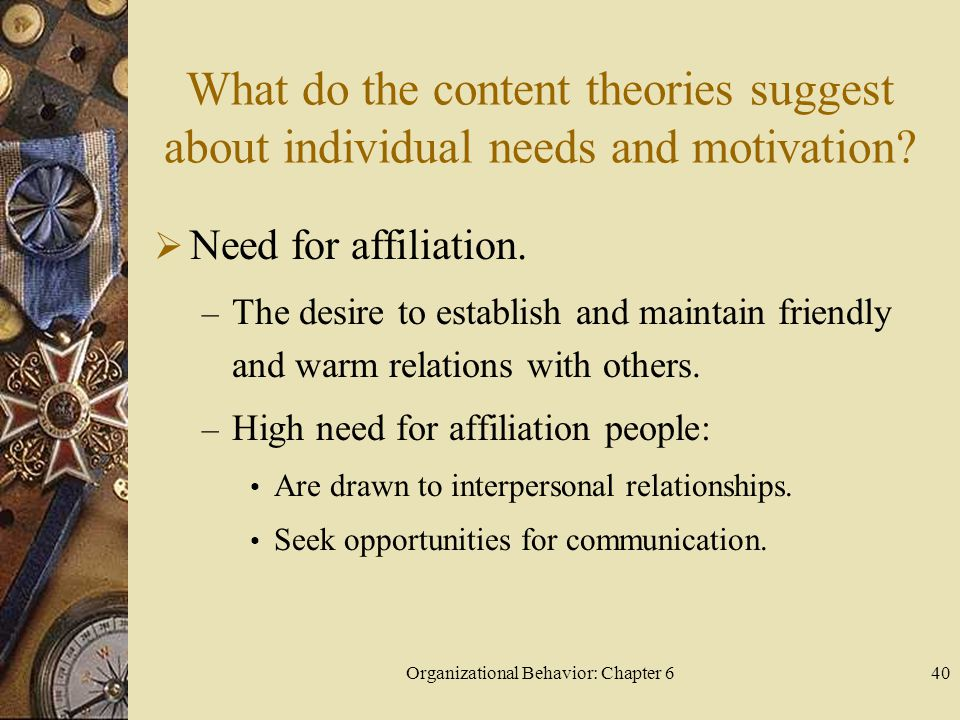 Organizational Behavior: Chapter 640 What do the content theories suggest about individual needs and motivation?  Need for affiliation. – The desire