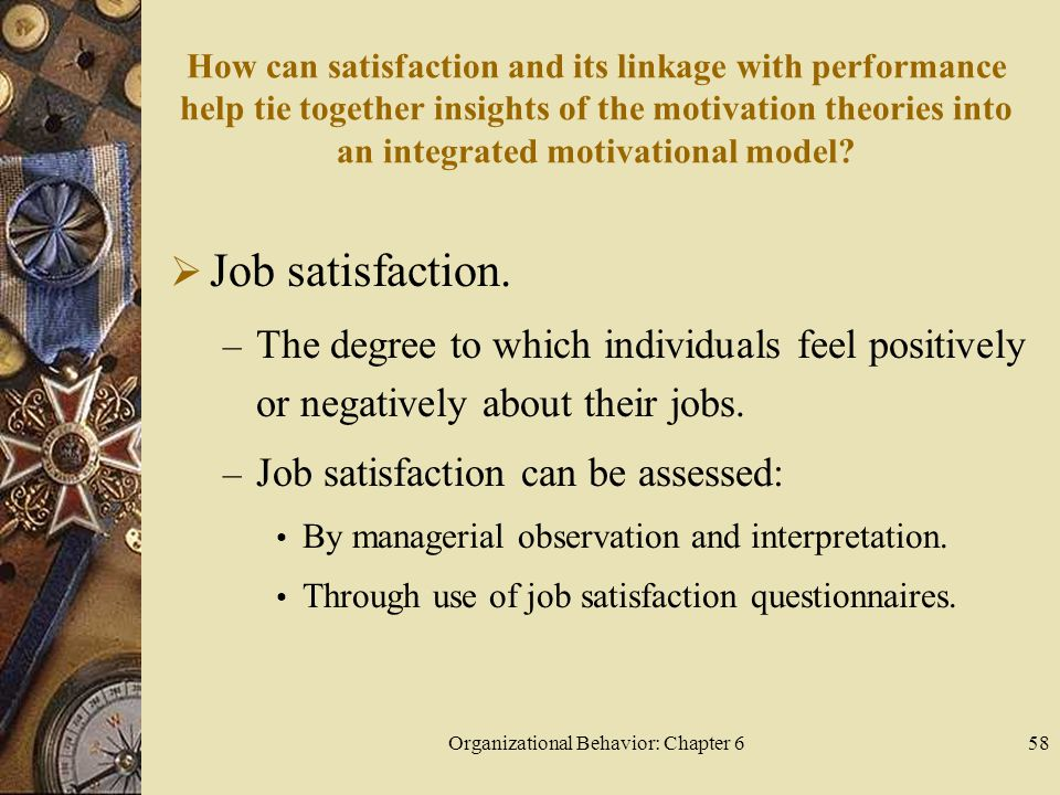 Organizational Behavior: Chapter 658 How can satisfaction and its linkage with performance help tie together insights of the motivation theories into