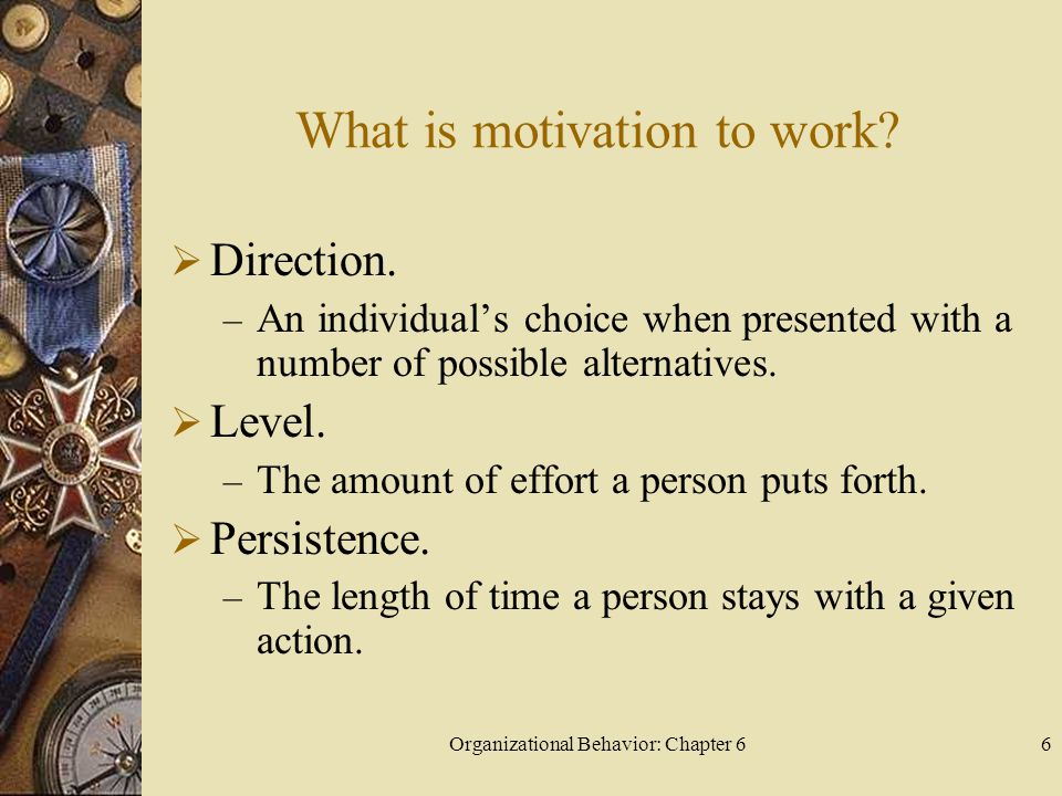 Organizational Behavior: Chapter 66 What is motivation to work?  Direction. – An individual's choice when presented with a number of possible alterna