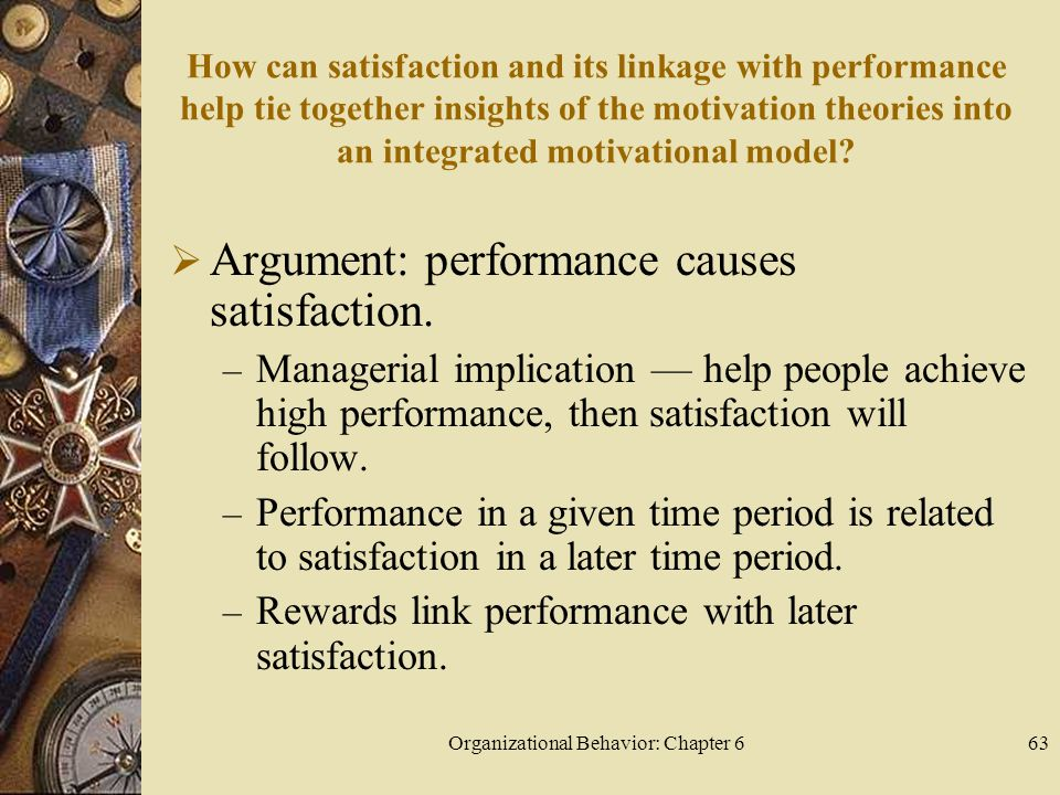 Organizational Behavior: Chapter 663 How can satisfaction and its linkage with performance help tie together insights of the motivation theories into