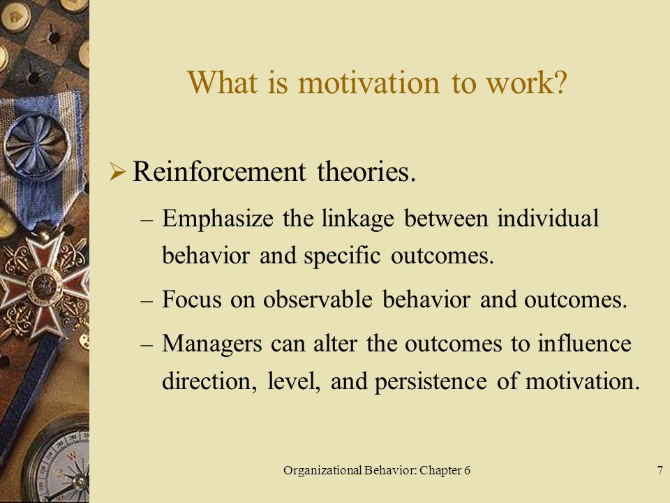 Organizational Behavior: Chapter 67 What is motivation to work?  Reinforcement theories. – Emphasize the linkage between individual behavior and spec