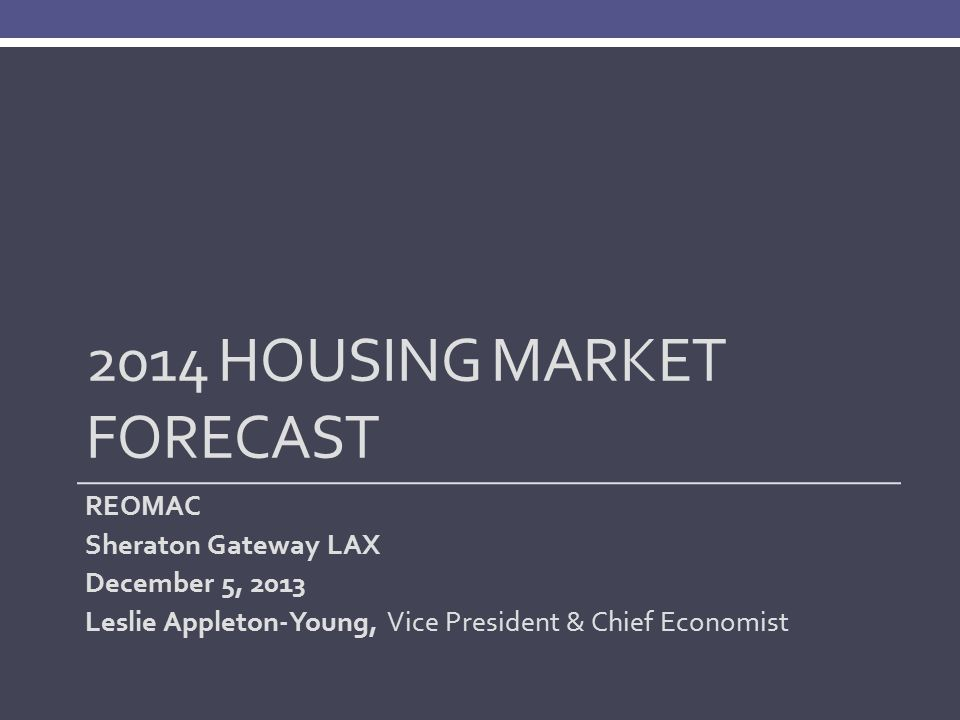 2014 HOUSING MARKET FORECAST REOMAC Sheraton Gateway LAX December 5, 2013 Leslie Appleton-Young, Vice President & Chief Economist
