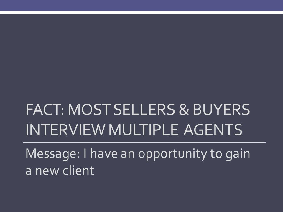 FACT: MOST SELLERS & BUYERS INTERVIEW MULTIPLE AGENTS Message: I have an opportunity to gain a new client
