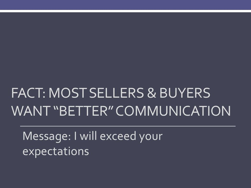 FACT: MOST SELLERS & BUYERS WANT BETTER COMMUNICATION Message: I will exceed your expectations