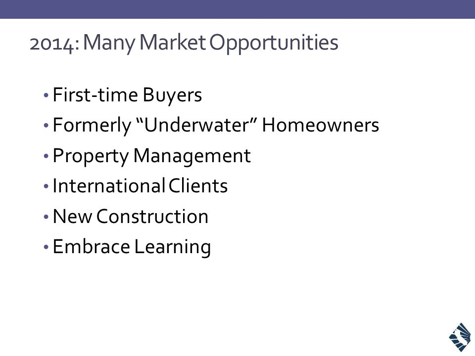"""2014: Many Market Opportunities First-time Buyers Formerly """"Underwater"""" Homeowners Property Management International Clients New Construction Embrace"""
