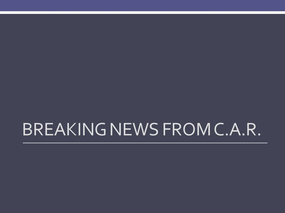BREAKING NEWS FROM C.A.R.